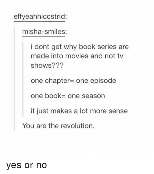 Memes, Movies, and TV Shows: effyeahhiccstrid:  misha-smiles:  i dont get why book series are  made into movies and not tv  shows???  one chapter- one episode  one book- One season  it just makes a lot more sense  You are the revolution. yes or no