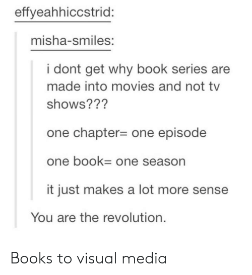 Books, Movies, and TV Shows: effyeahhiccstrid:  misha-smiles:  i dont get why book series are  made into movies and not tv  shows??'?  one chapter-one episode  one bOOk One season  it just makes a lot more sense  You are the revolution. Books to visual media