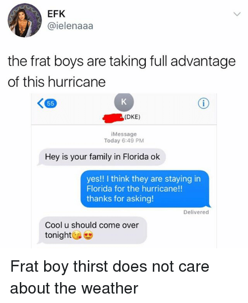 Come Over, Family, and Frat Boy: EFK  @ielenaaa  the frat boys are taking full advantage  of this hurricane  (DKE)  Message  Today 6:49 PM  Hey is your family in Florida ok  yes!! I think they are staying in  Florida for the hurricane!!  thanks for asking!  Delivered  Cool u should come over  tonight Frat boy thirst does not care about the weather