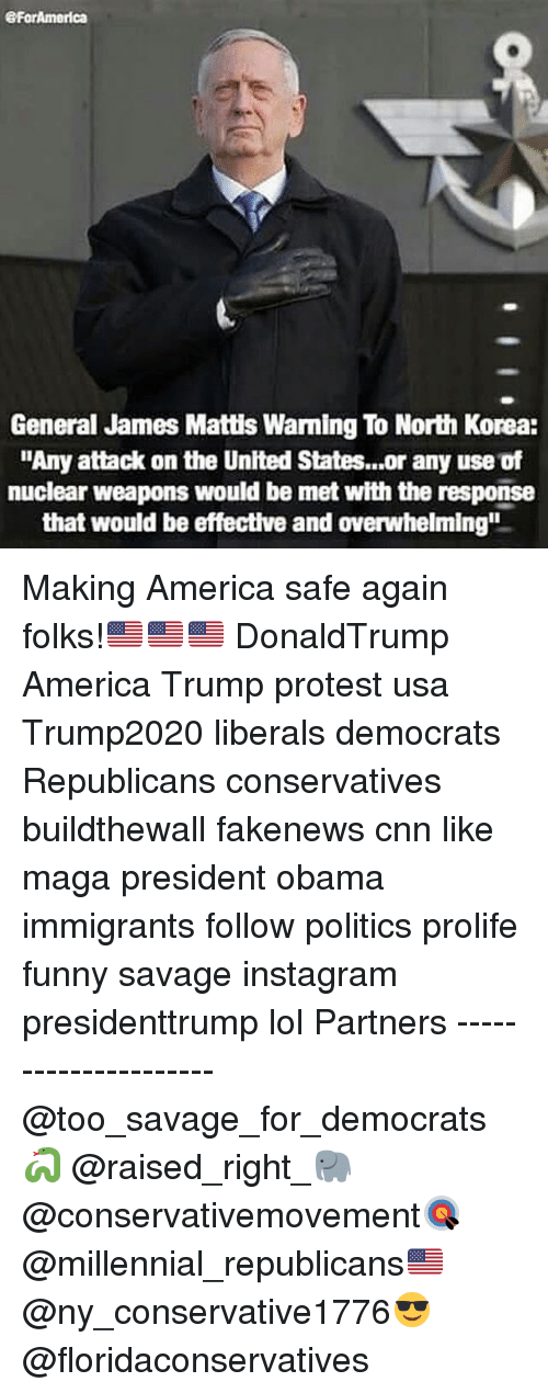 """Memes, North Korea, and 🤖: eForAmerica  General James Mattis Warming To North Korea:  """"Any attack on the United States...or any use of  nuclear weapons would be met with the response  that would be effective and overwhelming"""" Making America safe again folks!🇺🇸🇺🇸🇺🇸 DonaldTrump America Trump protest usa Trump2020 liberals democrats Republicans conservatives buildthewall fakenews cnn like maga president obama immigrants follow politics prolife funny savage instagram presidenttrump lol Partners --------------------- @too_savage_for_democrats🐍 @raised_right_🐘 @conservativemovement🎯 @millennial_republicans🇺🇸 @ny_conservative1776😎 @floridaconservatives"""