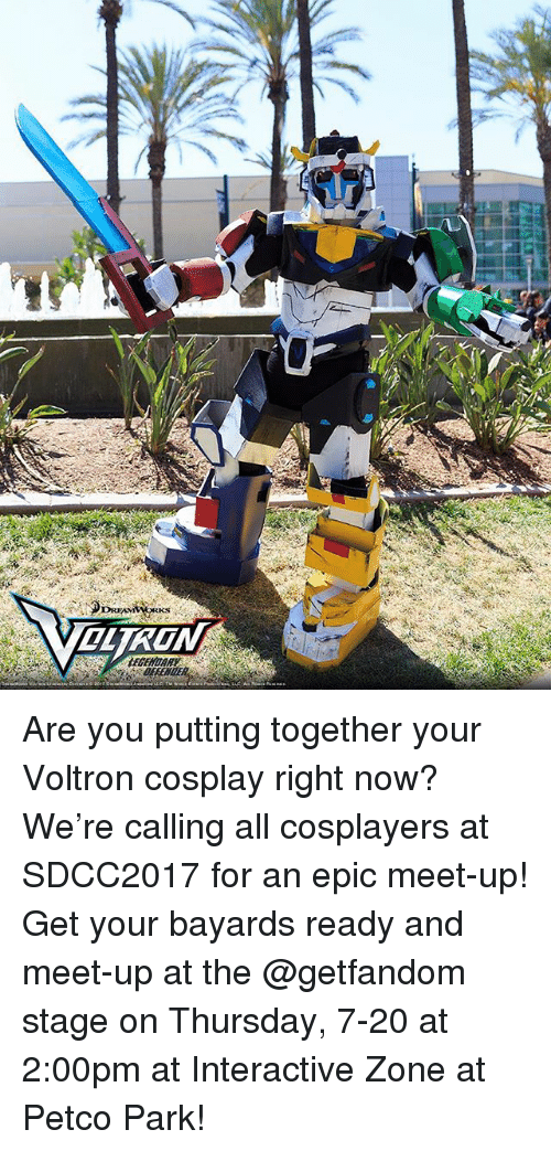 Memes, Cosplay, and Petco: EGENDARY Are you putting together your Voltron cosplay right now? We're calling all cosplayers at SDCC2017 for an epic meet-up! Get your bayards ready and meet-up at the @getfandom stage on Thursday, 7-20 at 2:00pm at Interactive Zone at Petco Park!