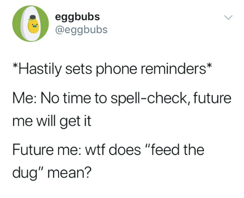 Eggbubs *Hastily Sets Phone Reminders* Me No Time to Spell-Check