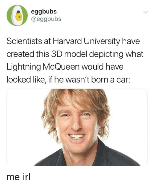 Harvard University, Harvard, and Lightning: eggbubs  @eggbubs  Scientists at Harvard University have  created this 3D model depicting what  Lightning McQueen would have  looked like, if he wasn't born a car: me irl