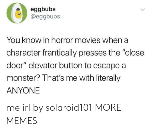 "Dank, Memes, and Monster: eggbubs  @eggbubs  You know in horror movies when a  character frantically presses the ""close  door"" elevator button to escape a  monster? That's me with literally  ANYONE me irl by solaroid101 MORE MEMES"