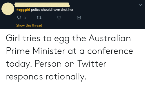 Police, Twitter, and Girl:  #egggirl police should have shot her  Show this thread Girl tries to egg the Australian Prime Minister at a conference today. Person on Twitter responds rationally.