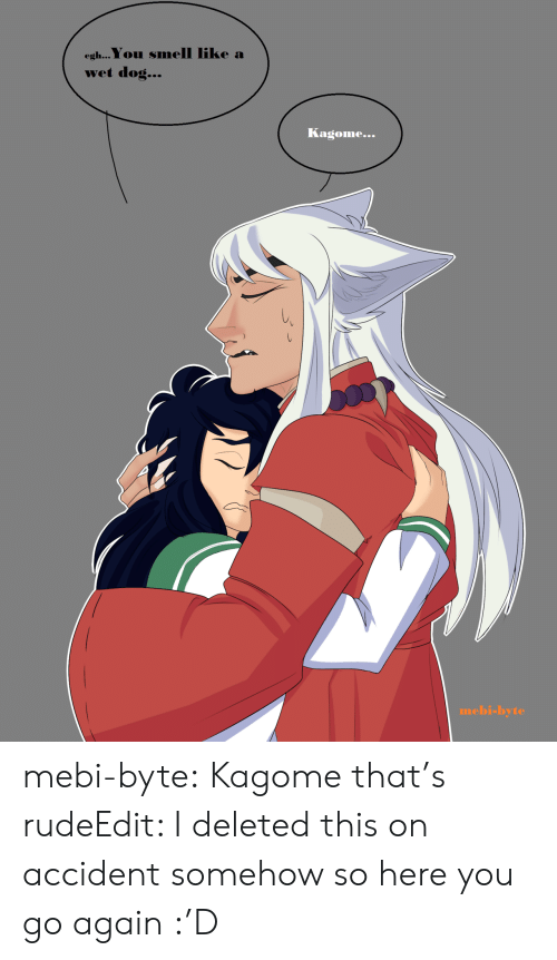 Rude, Smell, and Target: egh...You smell like a  wet dog...  Kagome...  mebi-byte mebi-byte:  Kagome that's rudeEdit: I deleted this on accident somehow so here you go again :'D