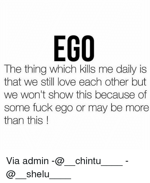 Love, Memes, and Fuck: EGO  The thing which kills me daily is  that we still love each other but  we won't show this because of  some fuck ego or may be more  than this Via admin -@__chintu____ -@__shelu____