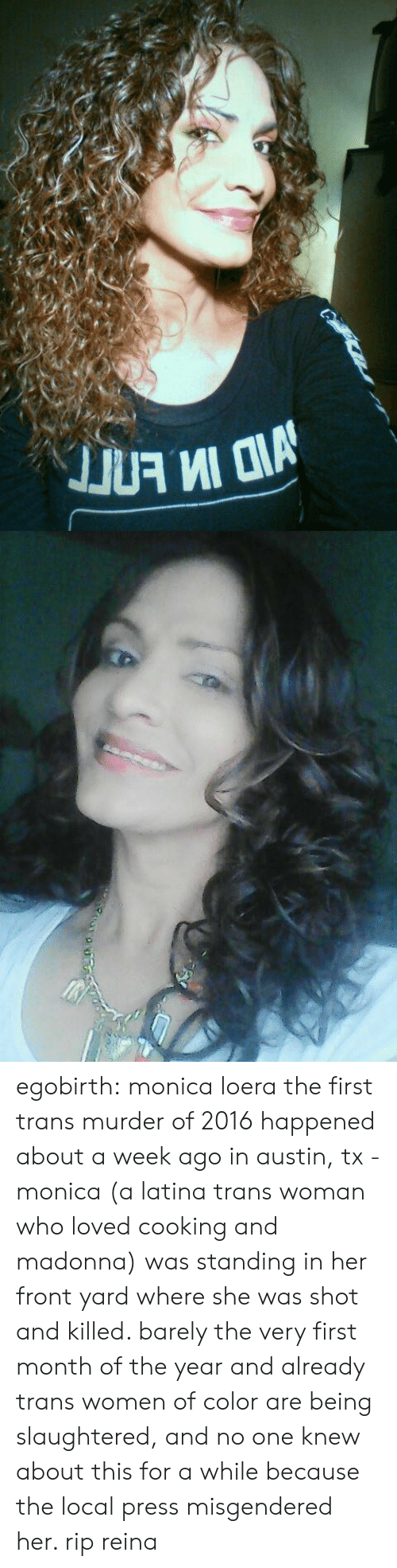 Madonna, News, and Tumblr: egobirth:  monica loera   the first trans murder of 2016 happened about a week ago in austin, tx - monica (a latina trans woman who loved cooking and madonna) was standing in her front yard where she was shot and killed. barely the very first month of the year and already trans women of color are being slaughtered, and no one knew about this for a while because the local press misgendered her. rip reina