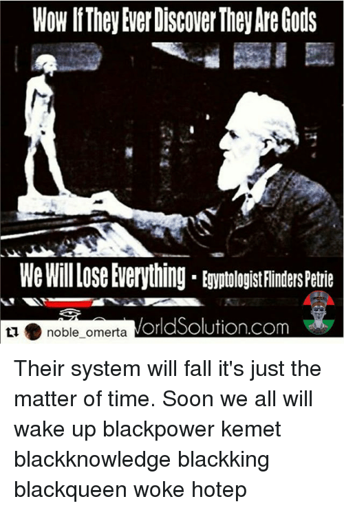 Memes, 🤖, and Kemet: EgyptologistFindersPetie  orldSolution.com  noble omerta Their system will fall it's just the matter of time. Soon we all will wake up blackpower kemet blackknowledge blackking blackqueen woke hotep