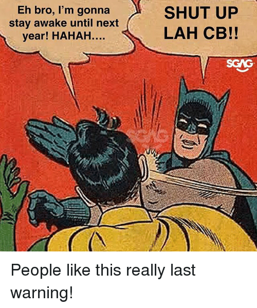 Memes, Shut Up, and 🤖: Eh bro, I'm gonna  stay awake until next  year! HAHAH..  SHUT UP  LAH CB!!  SCAS People like this really last warning!