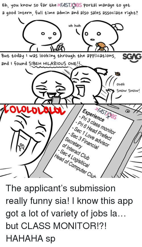 Club, Funny, and Head: Eh, you know so far the FAST OBS Portal manage to get  a good intern, full time admin and also sales associate right?  uh huh  But today I was looking through the applications, SGAG  and I found SIBEH HILARIOUS ONE!  OMT  SHow SHow!  FAST OBS  Experience  Pri 3 class monitor  Pri 6 Head Prefect  - Sec 1 Love advisor  OVOLD  Sec 3 Financial  Secretary  of Interact Club  Sec 4 Logisitical  Head of Computer Club The applicant's submission really funny sia! I know this app <link in bio> got a lot of variety of jobs la… but CLASS MONITOR!?! HAHAHA sp