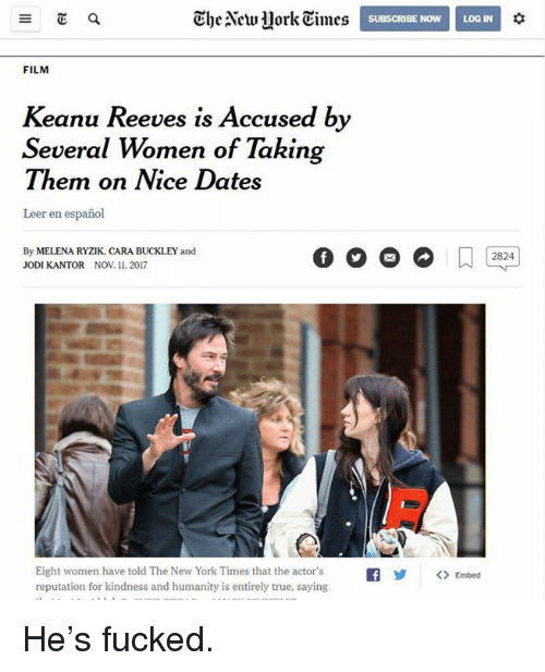 Memes, New York, and True: Ehe New ork Times  0  SUBSCRIBE NOW LOG IN  FILM  Keanu Reeves is Accused by  Several Women of Taking  Them on Nice Dates  Leer en español  By MELENA RYZIK, CARA BUCKLEY and  JODI KANTOR Nov 11. 2017  2824  Eight women have told The New York Times that the actor'sf<  reputation for kindness and humanity is entirely true, saying  Embed He's fucked.