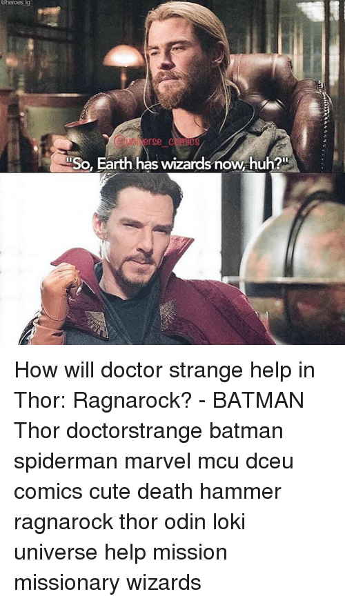 Batman, Cute, and Doctor: eheroes  ig  erge c nies  So, Earth has wizards now, huh? How will doctor strange help in Thor: Ragnarock? - BATMAN Thor doctorstrange batman spiderman marvel mcu dceu comics cute death hammer ragnarock thor odin loki universe help mission missionary wizards