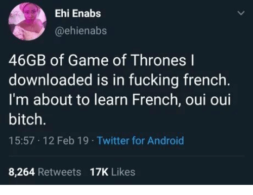 Android, Bitch, and Fucking: Ehi Enabs  @ehienabs  46GB of Game of Thrones l  downloaded is in fucking french.  I'm about to learn French, oui oui  bitch.  15:57 12 Feb 19 Twitter for Android  8,264 Retweets 17K Likes