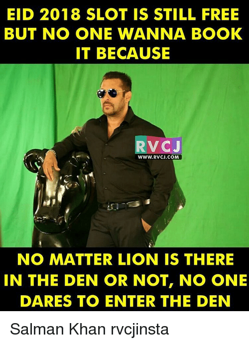 Memes, Book It, and Salman Khan: EID 2018 SLOT IS STILL FREE  BUT NO ONE WANNA BOOK  IT BECAUSE  RVC J  WWW RVCJ.COM  NO MATTER LION IS THERE  IN THE DEN OR NOT, NO ONE  DARES TO ENTER THE DEN Salman Khan rvcjinsta