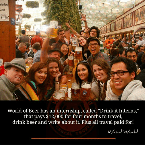 """Beer, Memes, and International: eiertag  viert  ZUM Ba  11,50  World of Beer has an internship, called """"Drink it Interns,""""  that pays $12,000 for four months to travel,  drink beer and write about it. Plus all travel paid for!  Weird World"""