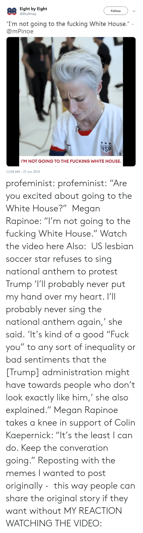 "Bad, Colin Kaepernick, and Fucking: Eight by Eight  @8by8mag  88  Follow  ""I'm not going to the fucking White House.""  @mPinoe  uSA  I'M NOT GOING TO THE FUCKING WHITE HOUSE.  11:04 AM 25 Jun 2019 profeminist: profeminist:  ""Are you excited about going to the White House?""  Megan Rapinoe: ""I'm not going to the fucking White House."" Watch the video here  Also:  US lesbian soccer star refuses to sing national anthem to protest Trump 'I'll probably never put my hand over my heart. I'll probably never sing the national anthem again,' she said. 'It's kind of a good ""Fuck you"" to any sort of inequality or bad sentiments that the [Trump] administration might have towards people who don't look exactly like him,' she also explained."" Megan Rapinoe takes a knee in support of Colin Kaepernick: ""It's the least I can do. Keep the converation going.""  Reposting with the memes I wanted to post originally -  this way people can share the original story if they want without MY REACTION WATCHING THE VIDEO:"