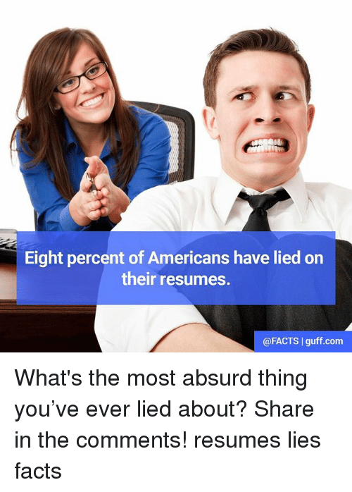 Facts, Memes, and Absurd: Eight percent of Americans have lied on  their resumes.  @FACTS I guff.com What's the most absurd thing you've ever lied about? Share in the comments! resumes lies facts