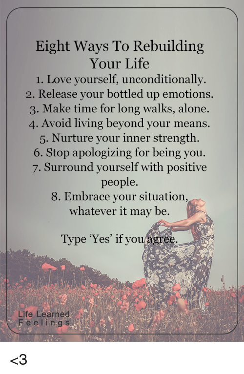 Memes, Apology, and 🤖: Eight Ways To Rebuilding  Your Life  1. Love yourself, unconditionally.  2. Release your bottled up emotions.  3. Make time for long walks, alone.  4. Avoid living beyond your means.  5. Nurture your inner strength.  6. Stop apologizing for being you.  7. Surround yourself with positive  people.  8. Embrace your situation,  whatever it may be.  agree.  Type 'Yes' if you  Life Learned  F e e l i n g s <3