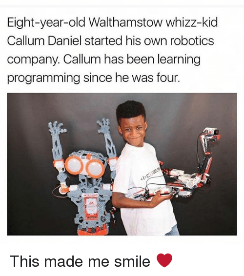 Memes, Smile, and Old: Eight-year-old Walthamstow whizz-kid  Callum Daniel started his own robotics  company. Callum has been learning  programming since he was four. This made me smile ❤️