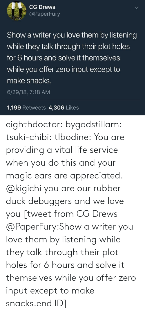 Life, Love, and Target: eighthdoctor: bygodstillam:  tsuki-chibi:  tlbodine: You are providing a vital life service when you do this and your magic ears are appreciated.    @kigichi   you are our rubber duck debuggers and we love you  [tweet from CG Drews @PaperFury:Show a writer you love them by listening while they talk through their plot holes for 6 hours and solve it themselves while you offer zero input except to make snacks.end ID]