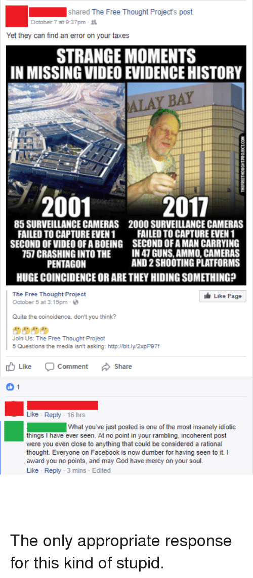 Facebook, Facepalm, and God: eihaesi The Free Thought Project: post.  October 7 at 9:37pm .  Yet they can find an error on your taxes  STRANGE MOMENTS  IN MISSING VIDEO EVIDENCE HISTORY  ALAY BAY  2001  2017  85 SURVEILLANCE CAMERAS  FAILED TO CAPTURE EVEN 1  SECOND OF VIDEO OF A BOEING  757 CRASHING INTO THE  PENTAGON  2000 SURVEILLANCE CAMERAS  FAILED TO CAPTURE EVEN 1  SECOND OFA MAN CARRYING  IN47 GUNS, AMMO, CAMERAS  AND 2 SHOOTING PLATFORMS  HUGE COINCIDENCE OR ARE THEY HIDING SOMETHING?  The Free Thought Project  October 5 at 3:15pm-  ㅗ Like Page |  Quite the coincidence, don't you think?  Join Us: The Free Thought Project  5 Questions the media isn't asking: http://bitlyl2xpP97f  Like  Comment  Share  Like Reply - 16 hrs  What you've just posted is one of the most insanely idiotic  things I have ever seen. At no point in your rambling, incoherent post  were you even close to anything that could be considered a rational  thought. Everyone on Facebook is now dumber for having seen to it. I  award you no points, and may God have mercy on your soul.  Like Reply 3 mins Edited