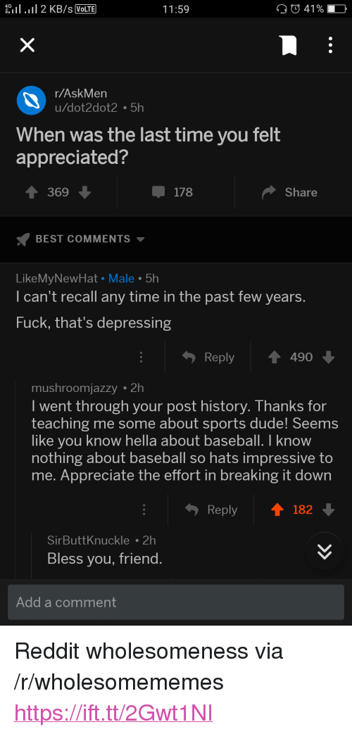 "Baseball, Dude, and Reddit: eil . 11 2 KB/s VolTE  11:59  41 % -  r/AskMen  u/dot2dot2 5h  When was the last time you felt  appreciated?  369  178  Share  BEST COMMENTS ▼  LikeMyNewHat Male 5h  I can't recall any time in the past few years  Fuck, that's depressing  Reply490  mushroomjazzy 2h  I went through your post history. Thanks for  teaching me some about sports dude! Seems  like you know hella about baseball. I know  nothing about baseball so hats impressive to  me. Appreciate the effort in breaking it down  Reply  182  SirButtKnuckle2h  Bless you, friend  Add a comment <p>Reddit wholesomeness via /r/wholesomememes <a href=""https://ift.tt/2Gwt1NI"">https://ift.tt/2Gwt1NI</a></p>"