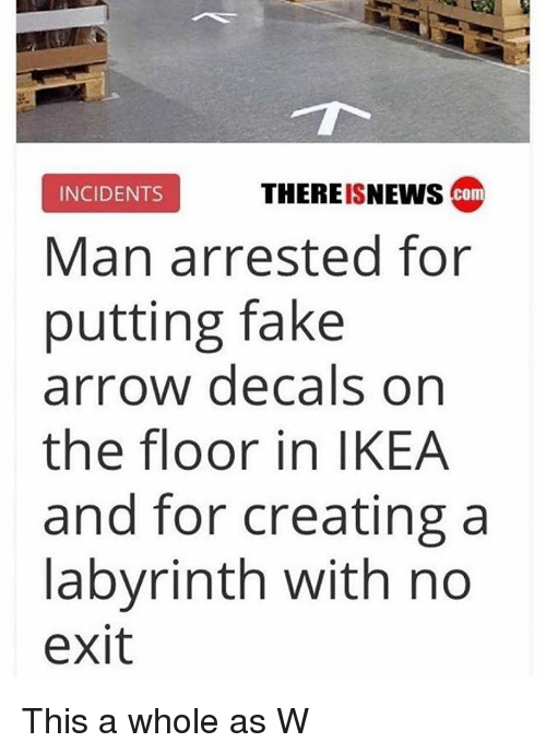 Fake, Ikea, and Arrow: EIN com  INCIDENTS  THEREISNEWS  Man arrested for  putting fake  arrow decals on  the floor in IKEA  and for creating a  labyrinth with no  exit This a whole as W