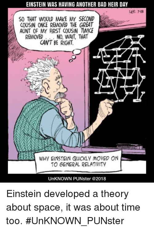 Bad, Memes, and Einstein: EINSTEIN WAS HAVING ANOTHER BAD HEIR DAY  Let 7-08  SO THAT WOULD MAKE MY SECOND  COUSIN ONCE REMOVED THE GREAT  AUNT OF MY ARST COUSIN MİCE  REMOVED. . NO, WAIT, THAT  CAN'T BE RIGHT  WHY EINSTEIN QUICKLY MOVED ON  TO GENERAL RELATIVITY  UnKNOWN PUNster @2018 Einstein developed a theory about space, it was about time too. #UnKNOWN_PUNster