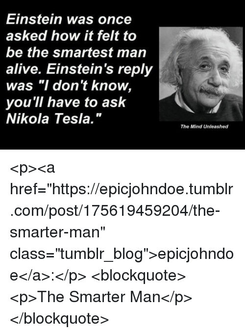 """Alive, Tumblr, and Blog: Einstein was once  asked how it felt to  be the smartest man  alive. Einstein's reply  was """"I don't know,  you 'll have to ask  Nikola Tesla.""""  The Mind Unleashed <p><a href=""""https://epicjohndoe.tumblr.com/post/175619459204/the-smarter-man"""" class=""""tumblr_blog"""">epicjohndoe</a>:</p>  <blockquote><p>The Smarter Man</p></blockquote>"""