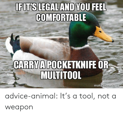 Advice, Comfortable, and Tumblr: EIT SLEGAL ANDNOU FEEL  COMFORTABLE  CARRYA POCKETKNIFE OR  MULTITOOL  makeameme ora advice-animal:  It's a tool, not a weapon