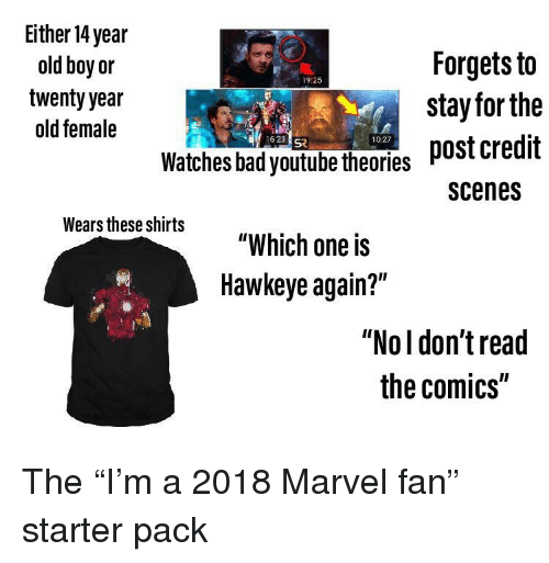 """Bad, Starter Packs, and youtube.com: Either 14 year  old boy or  twenty year  old female  aForgets to  19:25  stay for the  post credit  scenes  16232  10:27  Watches bad youtube theories *  Wears hese ohits """"Which one is  Hawkeye again?""""  """"Nol don'tread  the comics"""""""