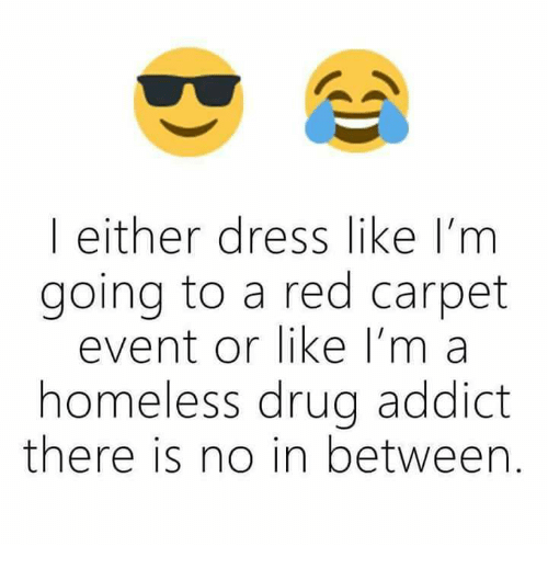 Homeless, Memes, and Dress: | either dress like I'm  going to a red carpet  event or like I'm a  homeless drug addict  there is no in between