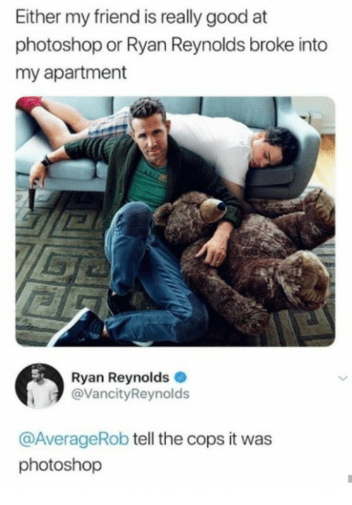 Photoshop, Ryan Reynolds, and Good: Either my friend is really good at  photoshop or Ryan Reynolds broke into  my apartment  Ryan Reynolds  @VancityReynolds  @AverageRob tell the cops it was  photoshop