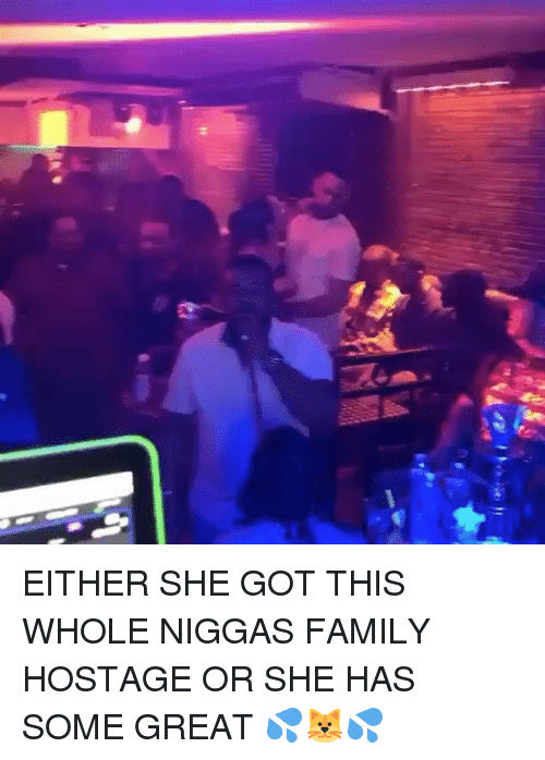 Family, Memes, and 🤖: EITHER SHE GOT THIS WHOLE NIGGAS FAMILY HOSTAGE OR SHE HAS SOME GREAT 💦🐱💦