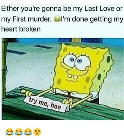 Funny, Hoe, and Love: Either you're gonna be my Last Love or  my First murder. I'm done getting my  heart broken  try me, hoe 😂😂😂😒