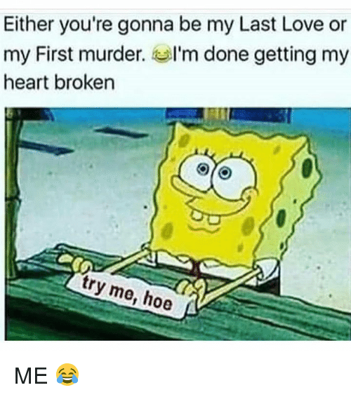 Hoe, Love, and Memes: Either you're gonna be my Last Love or  my First murder. Ga I'm done getting my  heart broken  tr  e, hoe ME 😂