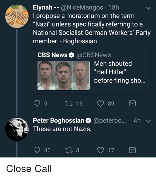 """News, Party, and Cbs: Eiynah - @NiceMangos 18h  I propose a moratorium on the term  """"Nazi"""" unless specifically referring to a  National Socialist German Workers' Party  member. - Boghossian  CBS News @CBSNews  Men shouted  """"Heil Hitler""""  before firing sho...  Peter Boghossian @peterbo... 4h  These are not Nazis.  30 , 3 17"""