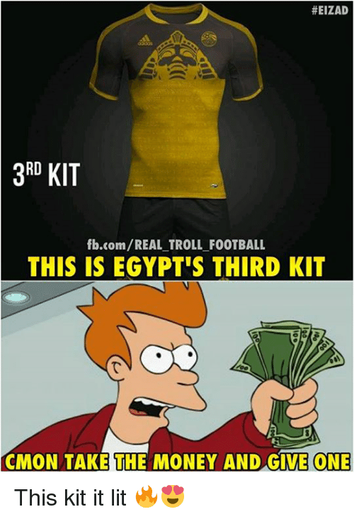 Football, Lit, and Memes:  #EIZAD  3RD KIT  fb.com/REAL TROLL FOOTBALL  THIS IS EGYPT'S THIRD KIT  CMON TAKE THE MONEY AND GIVE ONE This kit it lit 🔥😍