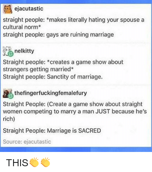 Marriage, Memes, and Game: ejacutastic  straight people: makes literally hating your spouse a  cultural norm  straight people: gays are ruining marriage  nelkitty  Straight people:  creates a game show about  strangers getting married  Straight people: Sanctity of marriage.  the fingerfuckingfemalefury  Straight People: (Create a game show about straight  women competing to marry a man JUST because he's  rich)  Straight People: Marriage is SACRED  Source: ejacutastic THIS👏👏