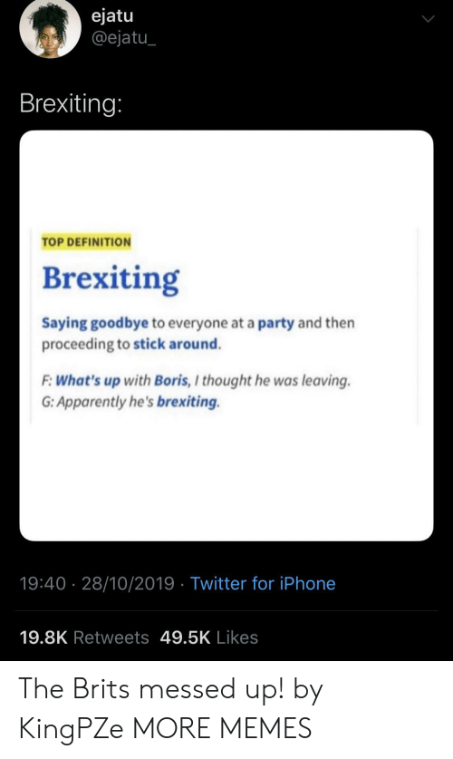 Apparently, Dank, and Iphone: ejatu  @ejatu  Brexiting:  TOP DEFINITION  Brexiting  Saying goodbye to everyone at a party and then  proceeding to stick around.  F:What's up with Boris, I thought he was leaving  G: Apparently he's brexiting.  19:40 28/10/2019 Twitter for iPhone  19.8K Retweets 49.5K Likes The Brits messed up! by KingPZe MORE MEMES