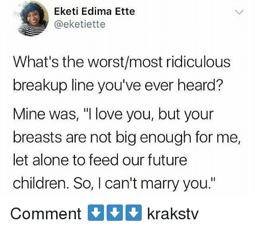 "Being Alone, Children, and Future: Eketi Edima Ette  @eketiette  What's the worst/most ridiculous  breakup line you've ever heard?  Mine was, ""I love you, but your  breasts are not big enough for me,  let alone to feed our future  children. So, I can't marry you."" Comment ⬇️⬇️⬇️ krakstv"