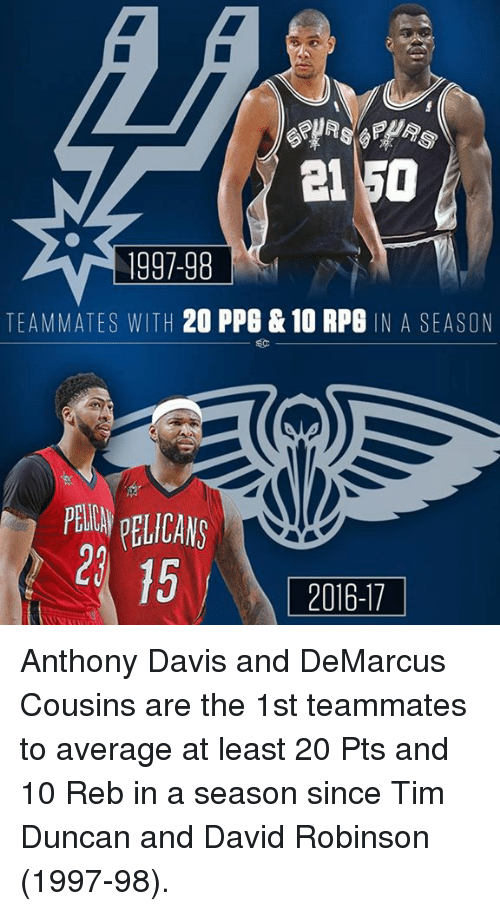 DeMarcus Cousins, Memes, and Tim Duncan: el 50  1997-98  TEAMMATES WITH  20 PPG & 10 RPG N A SEASON  PEWNDELICANS  15  2016-17 Anthony Davis and DeMarcus Cousins are the 1st teammates to average at least 20 Pts and 10 Reb in a season since Tim Duncan and David Robinson (1997-98).