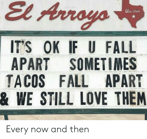 Fall, Love, and Now and Then: El Arroyo  ITS OK IF U FALL  APART SOMETIMES  TACOS FALL APART  & WE STILL LOVE THEM Every now and then