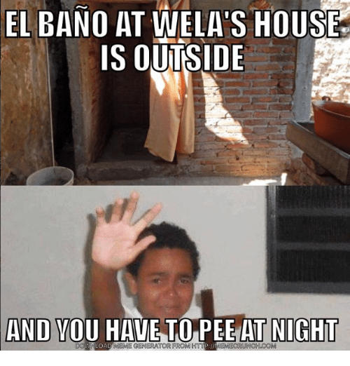 Meme, Memes, and House: EL BANO AT WELA's HOUSE  IS OUTSIDE  AND YOU TO PEE AT NIGHT  LOA  MEME GENERATOR FROM HTTP MEMECRUNCH.COM