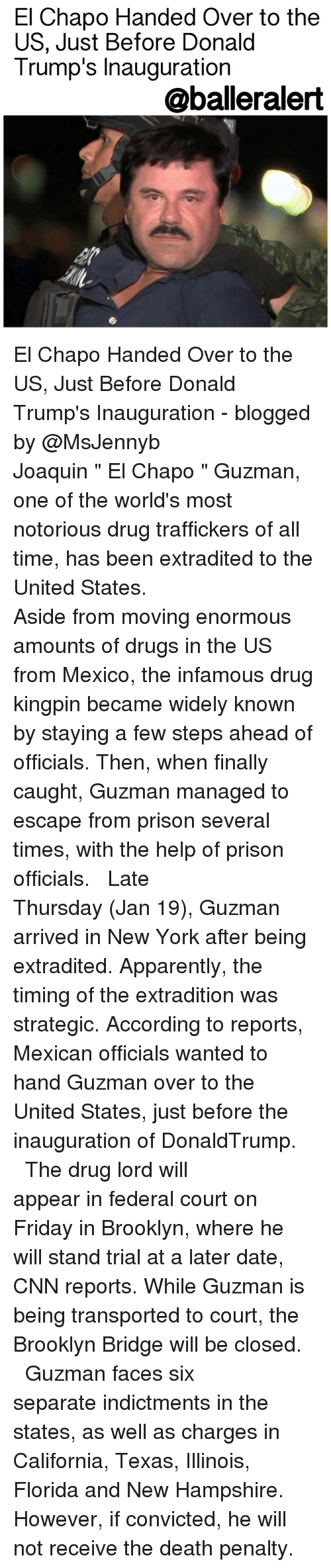 """El Chapo, Memes, and Brooklyn: El Chapo Handed Over to the  US, Just Before Donald  Trump's Inauguration  aballeralert El Chapo Handed Over to the US, Just Before Donald Trump's Inauguration - blogged by @MsJennyb ⠀⠀⠀⠀⠀⠀⠀⠀⠀ ⠀⠀⠀⠀⠀⠀⠀⠀⠀ Joaquin """" El Chapo """" Guzman, one of the world's most notorious drug traffickers of all time, has been extradited to the United States. ⠀⠀⠀⠀⠀⠀⠀⠀⠀ ⠀⠀⠀⠀⠀⠀⠀⠀⠀ Aside from moving enormous amounts of drugs in the US from Mexico, the infamous drug kingpin became widely known by staying a few steps ahead of officials. Then, when finally caught, Guzman managed to escape from prison several times, with the help of prison officials. ⠀⠀⠀⠀⠀⠀⠀⠀⠀ ⠀⠀⠀⠀⠀⠀⠀⠀⠀ Late Thursday (Jan 19), Guzman arrived in New York after being extradited. Apparently, the timing of the extradition was strategic. According to reports, Mexican officials wanted to hand Guzman over to the United States, just before the inauguration of DonaldTrump. ⠀⠀⠀⠀⠀⠀⠀⠀⠀ ⠀⠀⠀⠀⠀⠀⠀⠀⠀ The drug lord will appear in federal court on Friday in Brooklyn, where he will stand trial at a later date, CNN reports. While Guzman is being transported to court, the Brooklyn Bridge will be closed. ⠀⠀⠀⠀⠀⠀⠀⠀⠀ ⠀⠀⠀⠀⠀⠀⠀⠀⠀ Guzman faces six separate indictments in the states, as well as charges in California, Texas, Illinois, Florida and New Hampshire. However, if convicted, he will not receive the death penalty."""