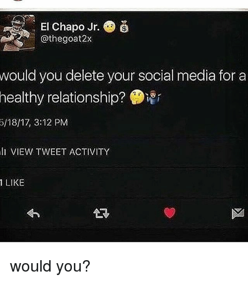 El Chapo, Memes, and Social Media: . El Chapo Jr.  @thegoat2x  would you delete your social media for a  healthy  relationship?  5/18/17, 3:12 PM  li VIEW TWEET ACTIVITY  1 LIKE would you?