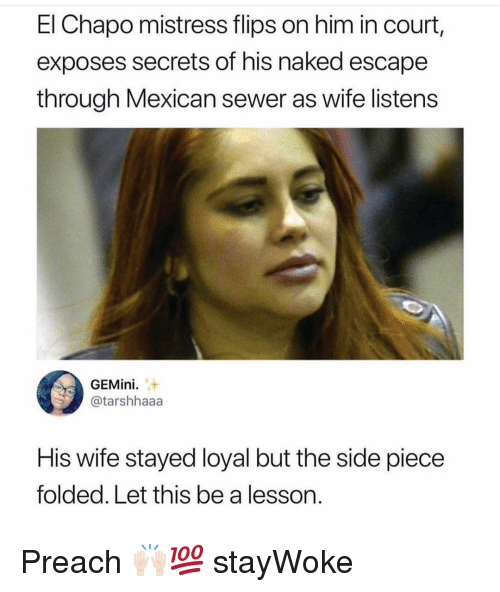 El Chapo, Memes, and Preach: El Chapo mistress flips on him in court,  exposes secrets of his naked escape  through Mexican sewer as wife listens  GEMini  @tarshhaaa  His wife stayed loyal but the side piece  folded. Let this be a lesson. Preach 🙌🏻💯 stayWoke