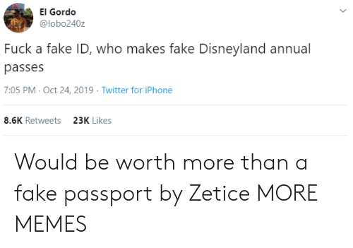 Dank, Disneyland, and Fake: El Gordo  @lobo240z  Fuck a fake ID, who makes fake Disneyland annual  passes  7:05 PM- Oct 24, 2019 Twitter for iPhone  8.6K Retweets  23K Likes Would be worth more than a fake passport by Zetice MORE MEMES