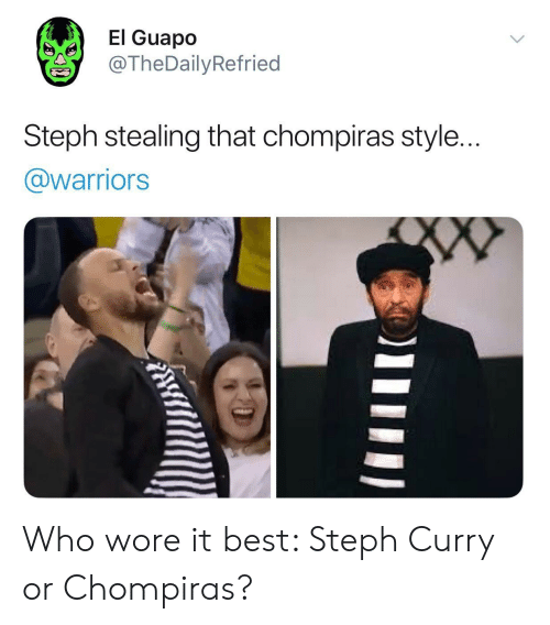 Best, Steph Curry, and Warriors: El Guapo  @TheDailyRefried  Steph stealing that chompiras style..  @warriors Who wore it best: Steph Curry or Chompiras?